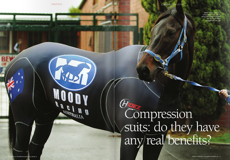 advertorial testimonials. However, Snaith's experience contradicted this. He reported that during hot weather travel, the suit caused an increase in sweating, and consequently his horses only wear it when traveling in cold or cool conditions. On the other hand, Black Caviar's body temperature was monitored on her three-legged journey from Melbourne to London and it did not alter significantly throughout. She also only lost 8kg (about 17½ pounds) in weight – an acceptable amount for such a long journey – and her distal limbs had no evidence of swelling and were cool on palpation. Her 30 AMERICA.TRAINERMAGAZINE.com ISSUE 28 HE use of compression suits in racehorses is in its infancy and almost all of the reports so far have been positive, although most of them are within advertorials. Two racehorse trainers in South Africa, Justin Snaith and Brett Crawford, have bought compression suits chiefly for long distance travel. There is solid evidence that the suits are medically useful to humans in this regard. One manufacturer claims that its suit keeps muscle temperature warm in cold weather and cool in hot weather, and this is backed up by Black Caviar was one of the first Thoroughbreds to wear a compression suit, which was designed to correlate with equivalent worn by humans. Anecdotally, compression garments appear to have been of benefit to sportsmen; scientifically, the studies on the subject have been limited and have sometimes contradicted each other. However, one certainty is that they do no harm, except in terms of expense, and there is also a likelihood that their usage is of some benefit. WORDS: DAVID THISELTON PHOTOS: HIDEZ, LIESL KING CARTOON: MARK KNIGHT T chiropractor Michael Bryant, who traveled with her, reported no sign of sweating in a testimonial within a compression suit advertorial article. Black Caviar also wears her compression suit immediately after exercise, as there have been good reports that the suit aids in recovery, injury prevention, and fat