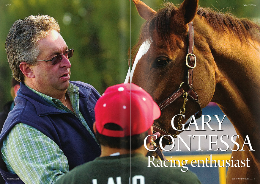 """WATCH Gary Contessa in the winner's circle and you feel you are watching a kid who sneaked into the Oscars and is giggling with delight to be where his movie heroes are, pretending to be one of them. This joyfulness he shares with his owners, the thrill of being in the winner's circle at Saratoga or Belmont Park, even after being New York's leading trainer for the last three years, sets Contessa apart in the jaded, often cynical world of New York racing. Perhaps the infectious enthusiasm derives from the deep feeling of gratitude Contessa feels, as he never forgets how far he has come to ride at the top of the heap in the most prestigious racing jurisdiction in America. """"I was a kid growing up in a Cape Cod house on Long Island, poor, the son of a mailman and a mother who drove a school bus, and I'd see these guys at Belmont Park in suits and hats – Woody Stephens, and Mack Miller,"""" he recalls wistfully. """"They always looked so sharp. To think that one day I could be one of them. I wanted to be a trainer and I never stopped. I cherish every moment of what I do now."""" Contessa has enjoyed fifteen individual meeting titles in New York, and his drive for the next one keeps him and his team going. """"Every title means a lot,"""" he admits. """"It invigorates the help, and the owners. The only time you'll hear a guy say it doesn't matter is when he's in a close fight for it."""" Most recently, Contessa led the 2009 Belmont Park spring meeting with 25 wins from 209 starts and $792,809, and he previously led the 2008-09 Aqueduct inner track meeting with 56 wins from 434 starts and $1,739,297, ahead in both earnings and wins. He finished seventh at his beloved Saratoga and seventh in the fall Belmont meeting, but is back making a strong showing at Aqueduct. Contessa's stats will reveal an inordinate number of starts compared to his colleagues. One thing you get with Contessa is a trainer who will run his horses. He grinds out those titles primarily with claiming horses, a game that requ"""