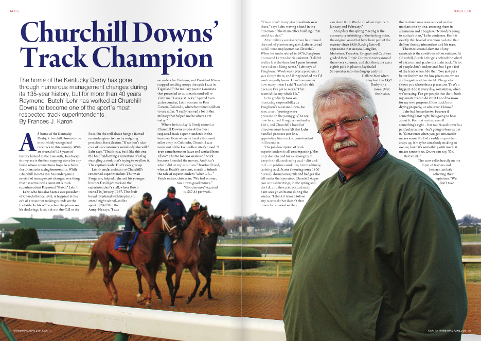 """AS home of the Kentucky Derby, Churchill Downs is the most widely-recognized racetrack in this country. With an arsenal of 135 years of history behind it, the Louisville, Kentucky, showpiece is the first stepping stone for any horse whose connections hope to achieve the ultimate in racing immortality. While Churchill Downs Inc. has undergone a myriad of management changes, one thing that has remained a constant is track superintendent Raymond """"Butch"""" Lehr Jr. Lehr, who has also been a vice president of Churchill since 1991, is happiest in the cab of a tractor or making rounds on the backside. In his office, when the phone on his desk rings, it sounds out the Call to the Post. On the wall above hangs a framed reminder given to him by outgoing president Steve Sexton. """"If we don't take care of our customers somebody else will."""" Lehr says, """"That's true, but I like this one the best,"""" indicating a caricature of a frog strangling a stork that's trying to swallow it. The caption reads: Don't ever give up. Lehr's uncle, assistant to Churchill's renowned superintendent Thurman Pangburn, helped Lehr and his younger brother David get work on the superintendent's staff, where Butch started in January, 1967. The draft board interfered with his plans to attend night school, and he spent 1969-'70 in the Army. He says, """"I was on orders for Vietnam, and President Nixon stopped sending troops the cycle I was in Tigerland,"""" the military post in Louisiana that preceded an automatic send-off to Vietnam. """"I was just lucky."""" Spared from active combat, Lehr was sent to Fort Carson, Colorado, where he trained soldiers to use radar. """"I really learned a lot in the military that helped me be where I am today."""" 'Where he is today' is firmly rooted at Churchill Downs as one of the most respected track superintendents in the business. Even when he lived a thousand miles away in Colorado, Churchill was never out of the Louisville native's blood. """"I even came home on leave and worked here. I'd come"""