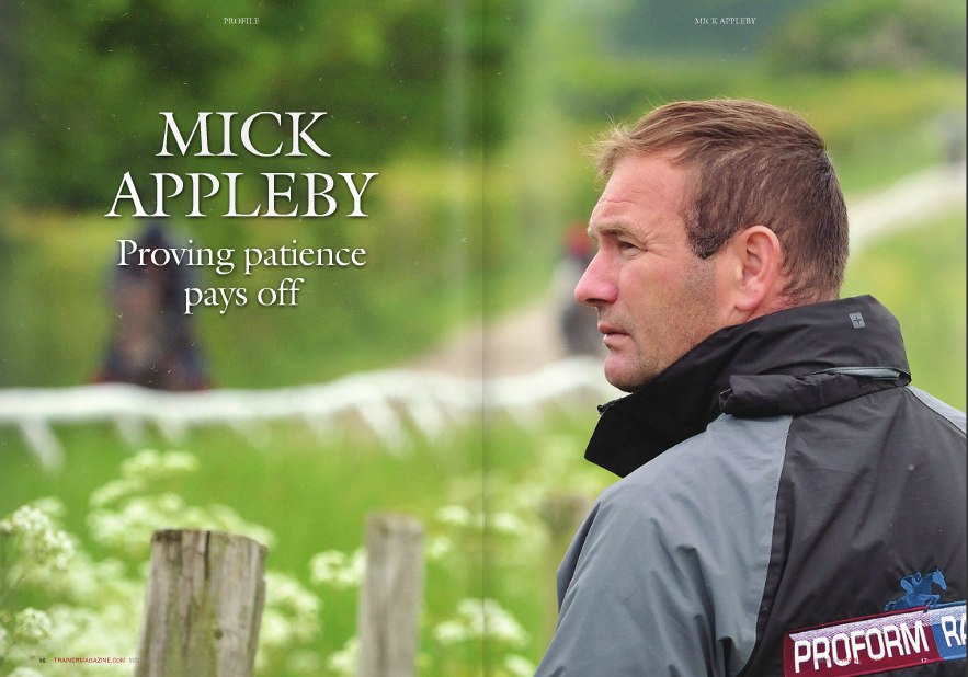 """WINNERS are what Appleby is all about. He's fast approaching the 400 mark, well over half of of which have been sent out since the start of 2014. Last year he saddled 100 winners in a calendar year for the first time. """"I get a buzz out of having winners. When that buzz stops, I'll stop. It's a lot of hassle, but the winners make it worth it,"""" he laughs. Appleby is busy organising the work board for the six lots that are soon to head out for exercise. He's perched on an old office chair he picked up from one owner, behind a desk he commandeered from another. The sofa next to his desk has seen better days but still does the job. Many of the horses in his care mirror that profile. Is that through choice or necessity? The answer is both. """"When you start out you need to get winners to get noticed. I didn't have a big budget to buy horses so I thought the best way to do that was to pick up horses that have shown ability but maybe seem to have lost it,"""" he reflects. """"Once they've shown they have ability not PROFILE The results are impressive. The surroundings less so. Michael """"Mick"""" Appleby's rise through the training ranks in recent seasons has been steep. To many it may have been a surprise, but not to the man himself. """"I've known for a long time that I'd be able to train. I was never going to be much of a jockey, but I knew I would be able to train winners,"""" he says. WORDS: CHRIS DIXON PHOTOS: AMY GREEN 18 TRAINERMAGAZINE.COM ISSUE 54 get everything checked, their back and joints mainly, but their teeth as well. A lot of the horses I get have quite a lot of physio at first. If they're hurting they're not going to be able to give their best and they won't be happy. Lots of them are a bit sour, bored probably, just like people who have to do the same thing every day get fed up, so do horses. I often turn them out in a field for a few days when they get here, just a short rest can really help them. The change of routine, the change of scenery, all those things can make a d"""