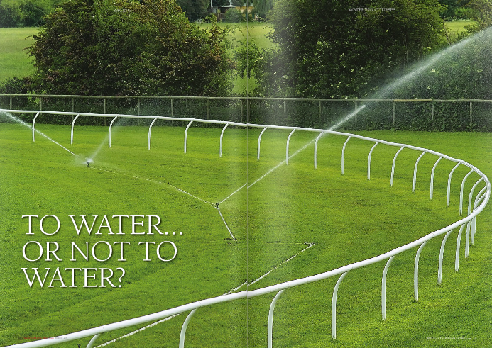 """TO WATER OR NOT TO WATER? The watering of tracks is a contentious issue, even though, depending on the view you take, it's an essential blessing/evil for grass growth. Everyone wants to see a good covering of grass on a racecourse but thereon in opinion is split as to whether natural firm summer ground should prevail or whether artificial watering should ensure good ground. Much of that opinion rests on whether you have a firm or good ground specialist!  BRITISH-BASED trainers Hughie Morrison and Mark Johnston and jockey Richard Hughes have each added their voice to the in-print debate about whether racecourses should water turf to obtain artificially good ground, in opposition, but ultimately it comes down to the Racecourse Manager, the Clerk of the Course and their team of groundsmen. Their concern is not for a particular horse but for the quality of their track and the safety of horses and jockeys.  Nor is it a matter of personal choice. The Racecourses Organisation of Britain (RCA) requires that to ensure consistency and a measured level of expertise, all racecourses must retain the services of a turf consultant and are to produce annually, by the end of October, the turf consultant's report on the condition of the course.  While the season at Roscommon in Ireland may only run from May to September, the weather variations can often be extreme and natural rainfall is a continual problem. Manager Michael Finneran sums up perfectly the problems faced by groundsmen everywhere. """"One thing that everyone has to realise is the totally different soil structures,"""" he explains. """"The soil structure on one side of Ireland, for example, is totally unlike that on the other side of the country. Hence we have winter racing in different areas to summer racing.""""  Given the high levels of rainfall, watering at Roscommon isn't the greatest of Finneran's concerns. """"Our biggest problem is drainage, but since investing in a drainage system, our worst areas of the past have now become o"""