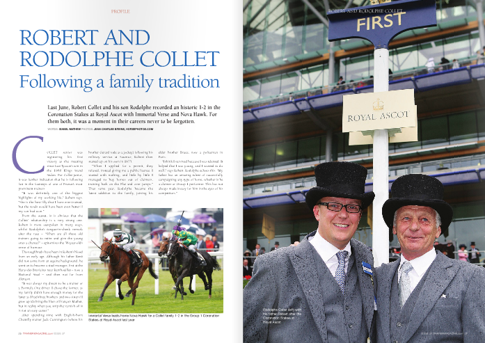 """COLLET senior was registering his first victory at the meeting since Last Tycoon's win in the 1986 Kings Stand Stakes. For Collet junior,  it was further indication that he is following fast in the footsteps of one of France's most prominent trainers  """"It was definitely one of the biggest highlights of my working life,"""" Robert says. """"She is the best filly that I have ever trained, but the result would have been even better if my son had won.""""  From the outset, it is obvious that the Collets' relationship is a very strong one. Robert is more outspoken in many ways, whilst Rodolphe's tongue-in-cheek remark after the race – """"When are all these old trainers going to retire and give the young ones a chance?"""" – epitomises the 38-year-old's sense of humour.  Thoroughbreds have been in Robert's blood from an early age. Although his father René did not come from an equine background, he went on to become a stud manager, first at the Haras des Breviaires near Rambouillet – now a National Stud – and then not far from Alençon.  """"It was always my dream to be a trainer or a Formula One driver. I chose the former, as my family didn't have enough money for the latter as I had three brothers and two sisters! I grew up idolising the likes of François Mathet, but in reality when you strip the varnish off it is not an easy career.""""  After spending time with English-born Chantilly trainer Jack Cunnington (where his  brother Gerard rode as a jockey) following his military service at Saumur, Robert then started up on his own in 1973.  """"When I applied for a permit, they refused, instead giving me a public licence. I started with nothing, and little by little I managed to buy horses out of claimers, training both on the Flat and over jumps."""" That same year, Rodolphe became the latest addition to the family, joining his  elder brother Bruce, now a policeman in Paris.  """"I think I survived because I was talented. It helped that I was young, and I wanted to do well,"""" says Robert. Rodolphe echoe"""