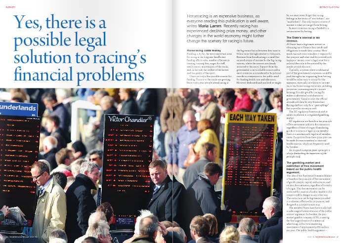 """Horseracing costs money   Funding is, by far, the most important issue for racing in the long run. Insufficient funding affects sales, number of horses in training, training fees, wages for staff, employment, maintenance of the tracks, and, in the end, the welfare of the horses and the quality of the sport.  There are only a few possible sources for funding. Visitors to the tracks are growing fewer every year; people attend racing at  the big events but in between they want to follow races through internet or television. Revenue from broadcasting is a small but secured source of income for the big racing nations, where the viewers are already attracted to the sport. Support from the government is not a reliable source and in most countries is considered to be political suicide in comparison to the public need for funding health care and education. However dedicated and involved we might  be, we must never forget that racing belongs in the sector of """" nice to have """", not """" need to have """". The only realistic source of income is what we can get from betting.  In most countries racing is funded to a certain extent by betting.   The State's interest in tax revenue.  All States have a legitimate interest in obtaining tax to finance their needs and obligations towards their citizens. How much tax each state considers it requires for this purpose and what shall be covered with taxpayers' money is not a legal issue but a political decision to be assessed by the people at each election.  Typically, a system where a substantial part of the government's expenses would be paid through a tax originating from betting would be rather easy to accept for the taxpayers, especially in relation to income tax or tax from owning real estate, including properties containing people's private housing. It is also good for racing if it makes a substantial contribution to governments' finances since the official attitude will then be very benevolent. Racing shall not only be a """"  sport of kings"""