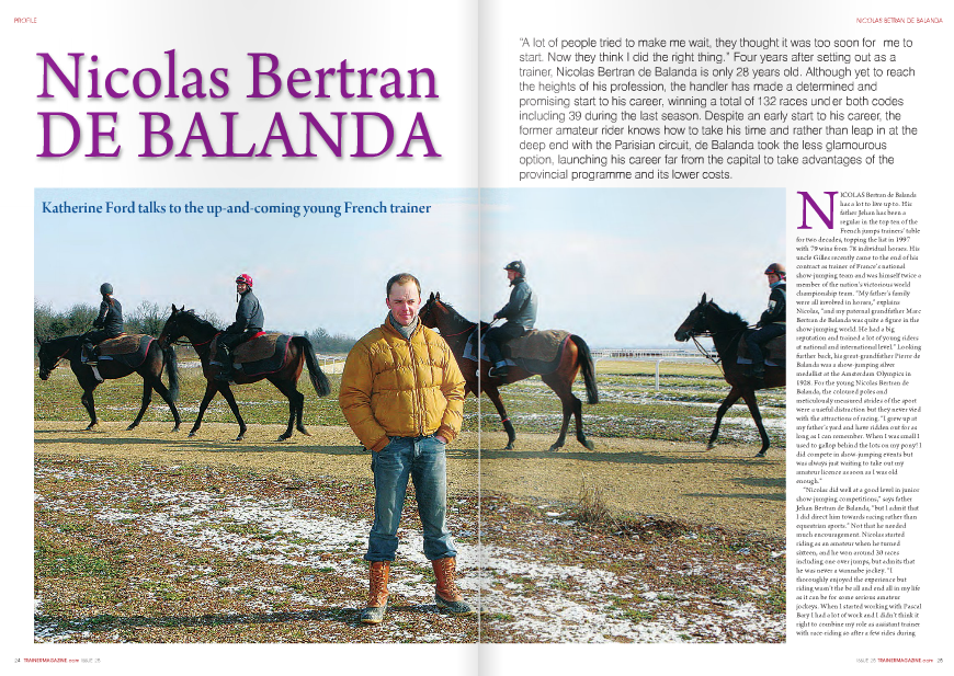 "NICOLAS Bertran de Balanda  has a lot to live up to. His  father Jehan has been a  regular in the top ten of the  French jumps trainers' table  for two decades, topping the list in 1997  with 79 wins from 78 individual horses. His  uncle Gilles recently came to the end of his  contract as trainer of France's national  show-jumping team and was himself twice a  member of the nation's victorious world  championship team. ""My father's family  were all involved in horses,"" explains  Nicolas, ""and my paternal grandfather Marc  Bertran de Balanda was quite a figure in the  show-jumping world. He had a big  reputation and trained a lot of young riders  at national and international level."" Looking  further back, his great-grandfather Pierre de  Balanda was a show-jumping silver  medallist at the Amsterdam Olympics in  1928. For the young Nicolas Bertran de  Balanda, the coloured poles and  meticulously measured strides of the sport  were a useful distraction but they never vied  with the attractions of racing. ""I grew up at  my father's yard and have ridden out for as  long as I can remember. When I was small I  used to gallop behind the lots on my pony! I  did compete in show-jumping events but  was always just waiting to take out my  amateur licence as soon as I was old  enough.""  ""Nicolas did well at a good level in junior  show-jumping competitions,"" says father  Jehan Bertran de Balanda, ""but I admit that  I did direct him towards racing rather than  equestrian sports."" Not that he needed  much encouragement. Nicolas started  riding as an amateur when he turned  sixteen, and he won around 30 races  including one over jumps, but admits that  he was never a wannabe jockey. ""I  thoroughly enjoyed the experience but  riding wasn't the be all and end all in my life  as it can be for some serious amateur  jockeys. When I started working with Pascal  Bary I had a lot of work and I didn't think it  right to combine my role as assistant trainer  with race-riding so after a few rides during  my first year there I stopped riding  competitively. I suppose that having ridden  in races is a plus for a training career as it is  easier to imagine a racing scenario if you've  already been there. But then there are  plenty of very good trainers who have never  done so…"" For Nicolas, the most enriching  times of his learning process undoubtedly  came through observing talented  professionals, and after a brief stint with  sales company Goffs (now ARQANA) on  leaving school he set off on his travels,  encouraged by his father. ""I sent him abroad  to gain experience as this is something I  regret not being able to have done myself.""  ""First of all I spent a season with  Christophe Clément in New York and the  fact that he spoke French made life easier!  Then Monsieur Clément recommended me  to Luca Cumani, with whom he had also  spent time as an assistant. It wasn't a great  year for the stable but it was a very  interesting and enjoyable time for me in  Newmarket and I learnt a lot,"" remembers  de Balanda. In 2001 a return to France was  on the horizon and a place with Chantilly  handler Pascal Bary as assistant trainer. ""I  had three very good years with Pascal Bary  and was lucky enough to look after some  top class horses. It was hard work and he is a  very demanding boss, but very instructive  too and the time set me up well for the  future."" The top class horses included  Breeders' Cup Mile winners Domedriver  and Six Perfections. ""I did quite a bit of  travelling and went to America, Singapore,  Hong Kong, England, Italy… all over really,  with the horses. It's always interesting to see  how things are done elsewhere, even if the  methods aren't applicable in France. I prefer  the European system of training although it  is interesting to see how things are done in  the USA. The more you see, the more you  learn and I think that applies for any  profession.""  It is fair to say that De Balanda junior has  learnt more from his father, who has won  more than 1500 races over jumps and on  the flat in a career spanning 22 years, than  anyone, and he returned home to Maisons-  Laffitte for a final grounding before setting  idea as I thought Nicolas should stay longer  with Pascal Bary before going it alone, but  he wanted to get a more complete view of  the jumping discipline and in the end the  two of us working together was a success.""  ""I didn't think that an extra five years as  assistant would transform me,"" replies  Nicolas when asked why he was in such a  out on his own. ""I wasn't really a fan of the  hurry to take up the reins himself. ""I don't  mean that I'd learnt everything already – I  don't think it's ever possible to say that, but  I'd been immersed in racing from childhood  with my father so that gave me a head start  and I was anxious to get on with the next  stage."" Father and son were in agreement on  one major issue, the choice of Lyon as a  starting point. ""I began there myself, and  pushed Nicolas to do the same"", says Jehan,  who trained at the Rhone-Alps location for  nine years until 1989. ""Nowadays there's no  shame in training in the provinces as we  have PMU races all over France so it makes  no difference if you're at Maisons-Laffitte or  Lyon. Only the infrastructures and running  costs are different so it's ideal for a young  trainer to start off. "" Nicolas adds, ""My dad  says I'm following in his footsteps but that's  definitely not the only reason to choose  Lyon! It's easier to start off in the provinces  as there is less competition and Lyon is one  area which is not already saturated with  trainers. Geographically the town is well  situated in a region with plenty of  racecourses and not too far from Paris and  the South of France.""  It is worth remembering that in France,  unlike most racing nations, France Galop  pays horse transport allowances to owners  for runners in PMU races, and to a lesser  extent for non-PMU contests, making the  large distances travelled less costly for  connections of horses either based or racing  away from Paris. The deciding factor in  selecting Lyon was the confirmation of plans  for a brand new training centre which has  recently come to fruition. Last December,  Nicolas Bertran de Balanda and his fellow  Lyon trainers packed their bags, horseboxes  and equipment and relocated 35 km to the  North East of Lyon-Parilly racecourse,  which is where training took place  previously, to Chazey-sur-Ain. Director of  the site Christian Maillard describes the  new facilities: ""We have 300 stables and  about fifteen trainers are based here. We  even have two Italians who have moved  across the Alps due to the problems with  their own racing industry, and Greek trainer  Christos Theodorakis has also reserved  twelve boxes so we're quite multicultural! It  was time to move as the old centre at Lyon-  Parilly had been on the go for 35 or 40 years  and was getting rather worse for wear. Here  we have a good selection of gallops  including grass, round and straight tracks in  fine sand, an all-weather surface in an oiled  fibre-sand material and a schooling  ground."" One inmate certainly approves.  ""It's magnificent, a great facility to work  from. So far we're settling in well although it  will take a little time to fully adapt to the  different surface and gallops,"" says the  younger de Balanda.  His 50 stables at the Chazey centre are  filled with a mixture of jumpers and flat  horses, for a variety of owners ranging from  partnerships made up of friends and  family to the prestigious silks of Alec  Head and Baron Edouard de  Rothschild. ""It's rewarding to  gain the confidence of figures  like Alec Head and he sent me  a filly to win some races in  the provinces. I've been  supported from the  outset by Nicolas de  Lageneste of the  Haras de Saint  Voir and also  have a lot of Parisian owners who send me  horses which are not quite up to the  standard of Parisian racing."" On this score,  Nicolas benefits from a helping hand from  his father, who says, ""If he'd been in Paris  we would have been direct competitors and  it would have been difficult to support him  as I can when he is in Lyon. As it is, my  owners are quite happy to send him horses  that would benefit from a provincial  campaign. We have found a good  compromise."" Dialogue is very important  for the pair, who are based 500km apart.  ""Nicolas telephones me nearly every day to  ask my opinion. I'm not sure you could say  that I give him advice; we just talk over  subjects like jockeys,  entries, distances… It's  very fulfilling for me to be  able to share ideas with  him and to see him doing  well. When one of his horses  beat one of mine in a Tiercé  handicap at Saint Cloud last  year, I was the happiest man  in the world.""  For his part, Nicolas Bertran de Balanda  was the happiest man on earth on 27th  March 2005 as Irulan, a formerly highlyesteemed  son of Monsun who had  competed in Group 1 company in Germany  and Italy in his younger days, opened his  trainer's account at the small track of  Moulins. ""It was a very satisfying moment,  made even more special by the fact that the  horse was ridden by a friend (former  amateur weighing room companion Florent  Guy) and belonged to an association  comprised of my mother and some friends.  A first victory is important as even though  I'd been associated with plenty of winners in  my time as an assistant, when you're on  your own you always question your abilities.  Irulan went on to win four or five more  races for me, including my first Quinté  handicap so he has a very special place in  my heart. He really helped me to launch my  career and now has his place in my new yard  where I use him as my hack.""  Jehan will be proud of his son, for whom  his wish is ""to create a good team and  clientele. It is more important to build a  lasting career than to win a one-off big race.  Anyone can be lucky to come across one  top class horse and have a good year and  then nothing afterwards, but it is longevity  which counts in this sport and I hope and  believe that he is aware of that."" Nicolas  has obviously been listening to his father  over the years as he expresses  exactly the same ambition  for his own career. ""I  think the most  important and  difficult thing to  achieve is  consistent success  in a career which  lasts, although of  course I'd love to  win big races too.""  With his thorough  training, equine  culture and feet  firmly on the ground  of Lyon, Nicolas  Bertran de Balanda  looks likely to  succeed in both  parts of his goal  in the years to come."