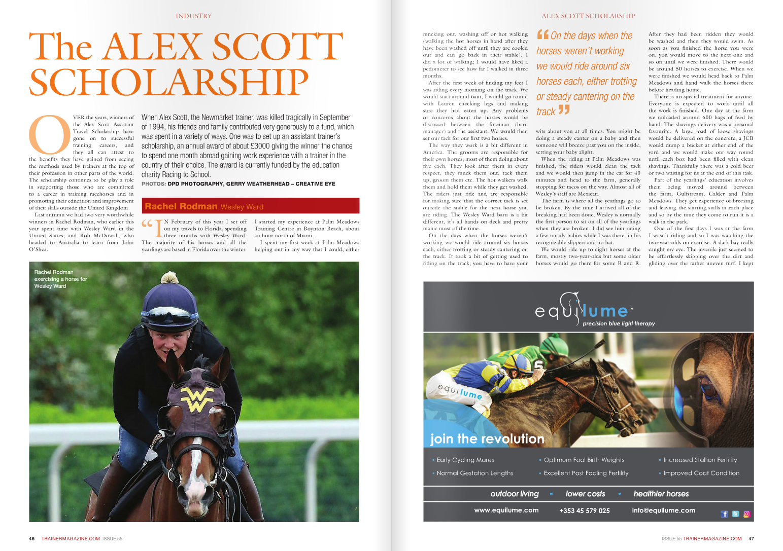 """The ALEX SCOTT SCHOLARSHIP When Alex Scott, the Newmarket trainer, was killed tragically in September of 1994, his friends and family contributed very generously to a fund, which was spent in a variety of ways. One was to set up an assistant trainer's scholarship, an annual award of about £3000 giving the winner the chance to spend one month abroad gaining work experience with a trainer in the country of their choice. The award is currently funded by the education charity Racing to School. PHOTOS: DPD PHOTOGRAPHY, GERRY WEATHERHEAD – CREATIVE EYE OVER the years, winners of the Alex Scott Assistant Travel Scholarship have gone on to successful training careers, and they all can attest to the benefits they have gained from seeing the methods used by trainers at the top of their profession in other parts of the world. The scholarship continues to be play a role in supporting those who are committed to a career in training racehorses and in promoting their education and improvement of their skills outside the United Kingdom. Last autumn we had two very worthwhile winners in Rachel Rodman, who earlier this year spent time with Wesley Ward in the United States; and Rob McDowall, who headed to Australia to learn from John O'Shea. """"IN February of this year I set off on my travels to Florida, spending three months with Wesley Ward. The majority of his horses and all the yearlings are based in Florida over the winter. I started my experience at Palm Meadows Training Centre in Boynton Beach, about an hour north of Miami. I spent my first week at Palm Meadows helping out in any way that I could, eithe mucking out, washing off or hot walking (walking the hot horses in hand after they have been washed off until they are cooled out and can go back in their stable). I did a lot of walking; I would have liked a pedometer to see how far I walked in three months. After the first week of finding my feet I was riding every morning on the track. We would start around 6am, I would go roun"""