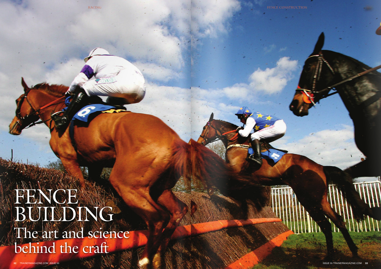 """F ENCE and hurdle building has become part science, part art form, achieving consistency through regulations laid down by racing authorities and aesthetic appeal through the bespoke skills of people who create and dress the jumps. The finished result brings pride to racecourse ground staff, but more importantly is aimed at providing horses with a familiar and consistent obstacle each time they line up for a race. Not that the French follow that theory, for their steeplechases involve obstacles in a variety of shapes and sizes – Henri Pouret, France Galop's director of racing, says the variations are a throwback to the time when horses raced across the countryside. The steeplechase course at Enghien is probably the closest you will find to one in Britain or Ireland, but even there, races include a bullfinch and a banquette. Some small rural tracks even hold races over 'haies' (natural hedges), further proof that tradition dies RACING Jump racing's most iconic symbol, the steeplechase fence, has tested horses and riders since Messrs O'Callaghan and Blake settled a wager in 1752. Their race, said to be the first steeplechase – quite literally, for the course ran between two County Cork churches, starting at Buttevant and ending at the steeple of St Leger Church – was a cross-country caper involving the negotiation of any obstacle that lay in their path. In appearance it was a far cry from the carefully-tended sward and neatly built jumps that are seen at contemporary racecourses, but the two gentlemen had set a sport, and an industry, in motion. WORDS: CARL EVANS PHOTOS: CAROLiNE NORRiS, WATT FENCES 34 TRAINERMAGAZINE.COM ISSUE 55 Linley, who has been inspecting courses for nearly 30 years, says: """"The people who make fences today do a fantastic job overall, and grade the birch more thoroughly than in the past. Racecourses replace fences [by renewing all birch] every other year, which means you avoid the horrible dead birch which used to be common in the bottom of fence"""