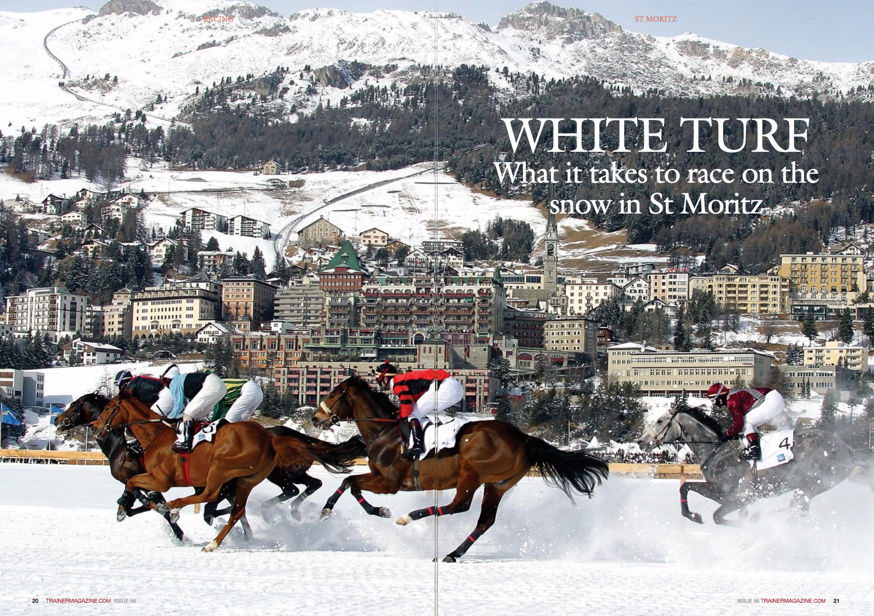 "WHITE TURF What it takes to race on the snow in St Moritz the most. The majority of jump jockeys, past and present, can probably be classed as adrenaline junkies on some level, so when one of the best of his generation – Jamie Osborne, now a successful trainer who sends runners to St Moritz – labels it as ""lunacy"" and ""absolutely crazy,"" it's clear that they must be exciting races. Johnston once went close to training the winner of one of the skijoring events with his useful middle-distance performer Luberon, and he describes them as ""undoubtedly the highlight of the action."" That action takes place not only in breathtaking surroundings, but also on an unusual surface for racing horses – pressed snow that is 50cm deep around an 1800 metre-long circuit that stretches to a width of 35 metres. To some, galloping horses at high speed on snow may sound dangerous, In the lineup of great racing nations, Switzerland would be well down the pecking order, but on a list of great racing sights, the action on the ""White Turf"" of St Moritz would be vying for a position close to the top. WORDS: CHRIS DIXON PHOTOS: SHUTTERSTOCK, CAROLINE NORRIS NeSTLeD away in the landscape of the Upper engadine Valley more than 1800m above sea level is the unique racing circuit of St Moritz – a frozen lake that hosts three meetings a year each February. ""It's a tremendous spectacle, the town is beautiful, the skiing is fantastic, and the après-race is great fun,"" comments Mark Johnston, one of Britain's leading trainers. Johnston has made a visit to the Swiss track in all bar one of the last 16 years. It's a spectacle that has been promoted as the 'White Turf' since the early 1990s, but competition has taken place here for over a century. In 1928, St Moritz hosted the second-ever Winter Olympic Games, but decades before that, horses had galloped across the frozen lake in a ""skijoring"" race (horses towing riders on skis) from St Moritz to Chamfer and back – a near 10km journey. Not long after the inception of this race, the venue was playing host to a full six-race card of skijoring and trotting events, and in 1911 the first Flat races were added to the programme. Nowadays, the cards are dominated by Flat races, but for many of the 35,000 or so visitors that are attracted to this luxury alpine resort for the racing, the skijoring events will still be anticipated but Johnston observes, ""There is nothing wrong with the principle of running on snow and you don't see the horses slipping and sliding around,"" before adding, ""They used to run in very heavy shoes with large toe and heel grabs, but now most wear standard American toe grab shoes that are much lighter and perfectly adequate."" Despite being compressed, the surface is not a fast one. Leading British-based rider Luke Morris, who has taken time out of his seemingly non-stop schedule of banging in winners on the sand-based surfaces of the UK all-weather tracks during the winter months to try his hand on the snow, describes it as ""quite testing,"" but the track is ""nice and level with few excuses."" For all that excuses may be thin on the ground, the same can be said of the ice at times, so be prepared for a changing surface – and potentially changing race distances – if heading to St Moritz. Recent years have seen some instances of warmerthan-average temperatures affecting the track and making parts of the circuit unfit for racing, resulting in race distances having been slashed at some meetings. It's proved a source of frustration for some trainers, with both Osborne and Johnston expressing dissatisfaction with conditions on occasions in recent years. Johnston in particular has questioned whether the management of the track is as good as it once was, commenting, ""The condition of the track has been appalling at times."" With horses travelling from around europe to race there, doubts about the suitability of the track and conditions are sure to be a worry for some. Leading German trainer Christian von der Recke has been sending horses to the meetings on the 'White Turf' for 20 years and admits that ""the surface is changing all the time, and you never know what to expect, it can be deep, fi rm, or loose."" But rather than focusing on the obstacles that may pose, he focuses on the positives: ""If the horse gets beat, then as a trainer you can blame the surface and as an owner you will leave with the same horse and have had a great time,"" he notes – hinting at what for many is the real attraction of taking in the racing at St Moritz. Forming part of the 'Top events of Switzerland' and described on its own website (www.whiteturf.ch) as offering ""a unique, exclusive, top-class event with exciting horseracing, gourmet catering, lively music and inspiring art exhibitions,"" clearly St Moritz has plenty to offer. So much so that for some who have tasted its delights in recent times, the draw to go back has resulted in a somewhat expensive sales season in the UK. Ian Barratt runs the Melbourne 10 syndicate who have horses in training with Jamie Osborne, and having gone very close with Boomerang Bob last season, had his appetite for winners on the snow whetted to the extent that he was busy buying at Newmarket in October with St Moritz in February in mind. His aim is to win the feature Longines Grosser Prix Von St Moritz, but with fi ve new purchases added to some already suitable types, he RACING ""You need a horse that has the pace to hold a position but also stays well and is very tough Jamie Osborne "" • Aids digestion • Proven to help prevent gastric ulceration • Elevates digestive upset • Maximise performance in race horses • Aids condition Gastric settler is scientifically formulated to help maintain and optimise gastric health in horses. Particularly those under athletic stress and high cereal and starch diets, making them susceptible to Gastric ulcers and performance reducing digestive upset. A WINNING FORMULA TO NUTRITIONAL EXCELLENCE For more information please call Sam Evans: +44 (0)7951 046623 Hickstead Horse Feeds: +44 (0)845 025 0444 or visit www.hicksteadhorsefeeds.co.uk HicksteadHorseFeeds 24 TRAINERMAGAZINE.COM ISSUE 56 has assembled a strong team of horses to compete in the races on the supporting card as well. Barratt has had runners around europe, including a winner on the beach at Laytown, and his enthusiasm for the racing at St Moritz is palpable as he advises ""If you want a good fun experience as an owner then it's the place to go."" Like any track or surface, not all horses will act on the snow at St Moritz and a certain type of horse is required for the test, so it's to be hoped that when selecting his horses at the sales Barratt was listening to his trainer as Osborne's view that ""the track has lots of kickback and they probably go too quick early, so you need a horse that has the pace to hold a position but also stays well and is very tough"" is one echoed by other top handlers as well. Von der Recke has won all the major races staged on the frozen lake in recent years and says, ""You need a horse that can race handy, and they must be a fi ghter to go through the kickback,"" while Mark Johnston notes, ""They need to stay the trip well and be able to face or stay out of the kickback, which can be extreme."" Luke Morris believes that ""a horse who can travel and has a good cruising speed"" is important and advises trainers to have their horses ""very fi t"" in readiness for a race on the snow. Osborne also noted high fi tness levels being required for races he describes as ""attritional and a real test."" Armed with the right horses, Osborne, Barratt, and his fellow members of the Melbourne 10 will hopefully taste success on the track to supplement the expense of their entertainment off it. With in excess of 280,000 Swiss Francs (£225,000) in prize money up for grabs across the 12 thoroughbred Flat races that take place across the three meetings, the funds are certainly there to be won. The feature race, the Longines Grosser Preis Von St. Moritz, over 10f, offers a prize fund of 110,000 Swiss Francs (£88,000), with 46,000 Swiss Francs going to the winner. However, with competitive levels of money on offer for the class of race, the events are becoming more hotly contested and tougher to win. Morris notes, ""The quality of racing is improving every year with decent horses going over from the UK and Germany."" Competitive racing, good prize money, a unique sight in a beautiful setting, and masses of fun to be enjoyed alongside the action on the track makes St Moritz a tempting place to visit for racing fans and owners alike, and though doubts about conditions may leave some trainers with reservations, it's an experience that comes highly recommended from those who have been there. Johnston will think long and hard before sending over runners in the next few years but would ""recommend to anyone to go as a spectator,"" and he will at least be there in that capacity himself, while von der Recke is sure to be present, as he labels it ""a great place to have runners."" This is something that many previous trainers, riders, and racegoers who have travelled to St Moritz in February clearly believe!"