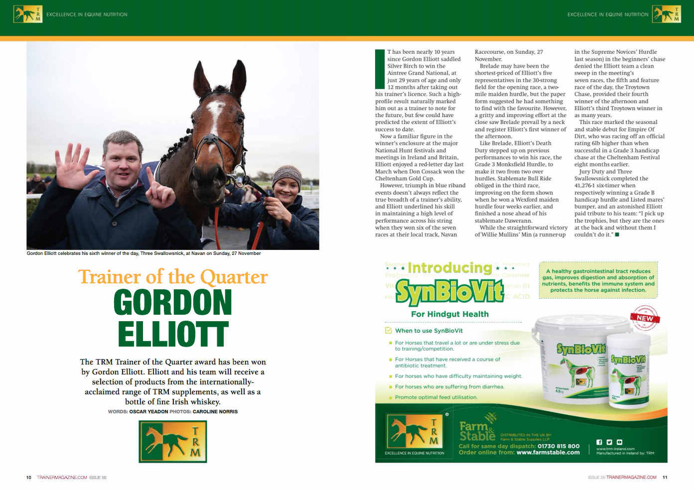 Trainer of the Quarter GORDON ELLIOTT The TRM Trainer of the Quarter award has been won by Gordon Elliott. Elliott and his team will receive a selection of products from the internationallyacclaimed range of TRM supplements, as well as a bottle of fine Irish whiskey. WORDS: OSCAR YEADON PHOTOS: CAROLINE NORRIS I T has been nearly 10 years since Gordon Elliott saddled Silver Birch to win the Aintree Grand National, at just 29 years of age and only 12 months after taking out his trainer's licence. Such a highprofi le result naturally marked him out as a trainer to note for the future, but few could have predicted the extent of Elliott's success to date. Now a familiar fi gure in the winner's enclosure at the major National Hunt festivals and meetings in Ireland and Britain, Elliott enjoyed a red-letter day last March when Don Cossack won the Cheltenham Gold Cup. However, triumph in blue riband events doesn't always refl ect the true breadth of a trainer's ability, and Elliott underlined his skill in maintaining a high level of performance across his string when they won six of the seven races at their local track, Navan Racecourse, on Sunday, 27 November. Brelade may have been the shortest-priced of Elliott's fi ve representatives in the 30-strong fi eld for the opening race, a twomile maiden hurdle, but the paper form suggested he had something to fi nd with the favourite. However, a gritty and improving effort at the close saw Brelade prevail by a neck and register Elliott's fi rst winner of the afternoon. Like Brelade, Elliott's Death Duty stepped up on previous performances to win his race, the Grade 3 Monksfi eld Hurdle, to make it two from two over hurdles. Stablemate Bull Ride obliged in the third race, improving on the form shown when he won a Wexford maiden hurdle four weeks earlier, and fi nished a nose ahead of his stablemate Dawerann. While the straightforward victory of Willie Mullins' Min (a runner-up Call for same day dispatch: 01730 815 800 Order onlin