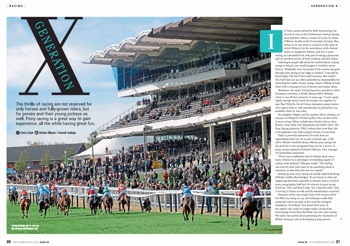 """It's been a great spring for Irish horseracing, the record 19 wins at the Cheltenham Festival having been followed within a matter of weeks by Aidan O'Brien's double in the Newmarket Guineas. But, believe it or not, there is a branch of the sport in which Britain is in the ascendancy while Ireland seems in dangerous decline, and this is pony racing, an unheralded but vital part of racing's grassroots and an excellent source of hard-working, talented riders.      Listening to people talk about the storied history of pony racing in Ireland, one would imagine it would be secure forever. """"Practically every top jockey in the country has gone through pony racing at one stage or another,"""" I was told by Denis Egan, The Turf Club's chief executive. But neither The Turf Club nor any other authority has responsibility for nurturing the health of pony racing, which is falling on hard times with a consequent loss of fixtures and equine talent.      Meantime, the sport, having long been popular in other European countries, is finally taking hold in Britain, where it was all but unknown 15 years ago. """"I can't speak highly enough about it and the people who organise it,"""" says Paul Nicholls, the 10-times champion jumps trainer, who regrets that no such introduction to jockeyship was available when he was a lad.      His daughter, Megan, and his nephew, Harry Derham, are among a swelling list of British jockeys who cut their teeth in pony racing. Others include Sam Twiston-Davies, Sean Bowen, Lizzie Kelly, Tom Marquand, and Hollie Doyle. The Pony Racing Authority (PRA) reckons that more than 100 of its graduates now hold a jockey's licence of some kind.      That's a powerful statement of worth from an organisation that was set up just a decade ago. Until 2004, Britain bumbled along without pony racing, but the need for it was recognised that year by a review of jump racing chaired by Edward Gillespie, then manager of Cheltenham racecourse.      """"There was a realisation that in Brita"""