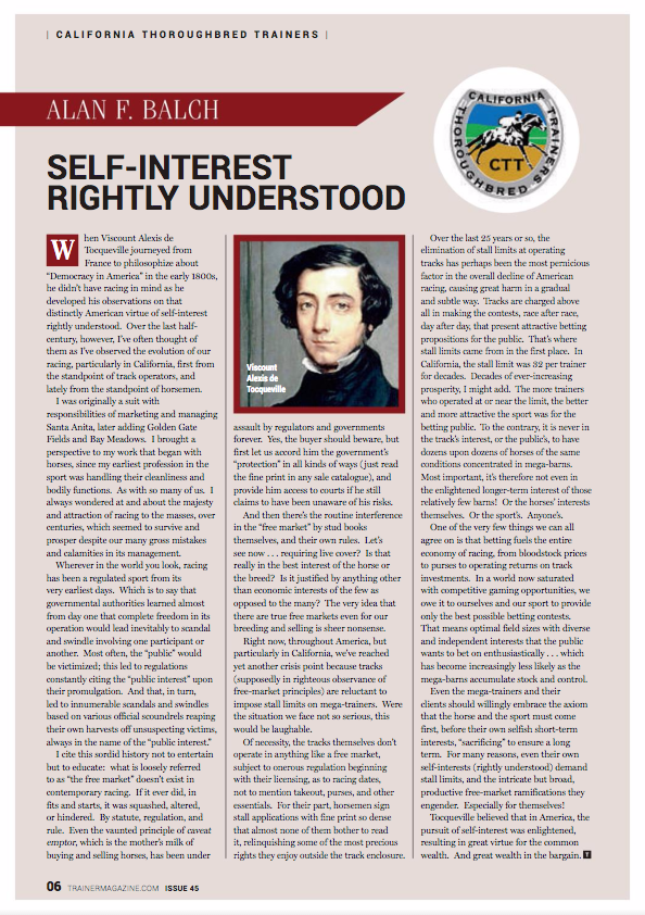 "Self-Interest Rightly Understood – by Alan F. Balch       When Viscount Alexis de Tocqueville journeyed from France to philosophize about ""Democracy in America"" in the early 1800s, he didn't have racing in mind as he developed his observations on that distinctly American virtue of self-interest rightly understood.  Over the last half-century, however, I've often thought of them as I've observed the evolution of our racing, particularly in California, first from the standpoint of track operators, and lately from the standpoint of horsemen.        I was originally a suit with responsibilities of marketing and managing Santa Anita, later adding Golden Gate Fields and Bay Meadows.  I brought a perspective to my work that began with horses, since my earliest profession in the sport was handling their cleanliness and bodily functions.  As with so many of us.  I always wondered at and about the majesty and attraction of racing to the masses, over centuries, which seemed to survive and prosper despite our many gross mistakes and calamities in its management.       Wherever in the world you look, racing has been a regulated sport from its very earliest days.  Which is to say that governmental authorities learned almost from day one that complete freedom in its operation would lead inevitably to scandal and swindle involving one participant or another.  Most often, the ""public"" would be victimized; this led to regulations constantly citing the ""public interest"" upon their promulgation.  And that, in turn, led to innumerable scandals and swindles based on various official scoundrels reaping their own harvests off unsuspecting victims, always in the name of the ""public interest.""       I cite this sordid history not to entertain but to educate:  what is loosely referred to as ""the free market"" doesn't exist in contemporary racing.  If it ever did, in fits and starts, it was squashed, altered, or hindered.  By statute, regulation, and rule.  Even the vaunted principle of caveat emptor, which is the mother's milk of buying and selling horses, has been under assault by regulators and governments forever.  Yes, the buyer should beware, but first let us accord him the government's ""protection"" in all kinds of ways (just read the fine print in any sale catalogue), and provide him access to courts if he still claims to have been unaware of his risks.       And then there's the routine interference in the ""free market"" by stud books themselves, and their own rules.  Let's see now . . . requiring live cover?  Is that really in the best interest of the horse or the breed?  Is it justified by anything other than economic interests of the few as opposed to the many?  The very idea that there are true free markets even for our breeding and selling is sheer nonsense.       Right now, throughout America, but particularly in California, we've reached yet another crisis point because tracks (supposedly in righteous observance of free-market principles) are reluctant to impose stall limits on mega-trainers.  Were the situation we face not so serious, this would be laughable.       Of necessity, the tracks themselves don't operate in anything like a free market, subject to onerous regulation beginning with their licensing, as to racing dates, not to mention takeout, purses, and other essentials.  For their part, horsemen sign stall applications with fine print so dense that almost none of them bother to read it, relinquishing some of the most precious rights they enjoy outside the track enclosure.       Over the last 25 years or so, the elimination of stall limits at operating tracks has perhaps been the most pernicious factor in the overall decline of American racing, causing great harm in a gradual and subtle way.  Tracks are charged above all in making the contests, race after race, day after day, that present attractive betting propositions for the public.  That's where stall limits came from in the first place.  In California, the stall limit was 32 per trainer for decades.  Decades of ever-increasing prosperity, I might add.  The more trainers who operated at or near the limit, the better and more attractive the sport was for the betting public.  To the contrary, it is never in the track's interest, or the public's, to have dozens upon dozens of horses of the same conditions concentrated in mega-barns.  Most important, it's therefore not even in the enlightened longer-term interest of those relatively few barns!  Or the horses' interests themselves.  Or the sport's.  Anyone's.       One of the very few things we can all agree on is that betting fuels the entire economy of racing, from bloodstock prices to purses to operating returns on track investments.  In a world now saturated with competitive gaming opportunities, we owe it to ourselves and our sport to provide only the best possible betting contests.  That means optimal field sizes with diverse and independent interests that the public wants to bet on enthusiastically . . . which has become increasingly less likely as the mega-barns accumulate stock and control.         Even the mega-trainers and their clients should willingly embrace the axiom that the horse and the sport must come first, before their own selfish short-term interests, ""sacrificing"" to ensure a long term.  For many reasons, even their own self-interests (rightly understood) demand stall limits, and the intricate but broad, productive free-market ramifications they engender.  Especially for themselves!       Tocqueville believed that in America, the pursuit of self-interest was enlightened, resulting in great virtue for the common wealth.  And great wealth in the bargain."