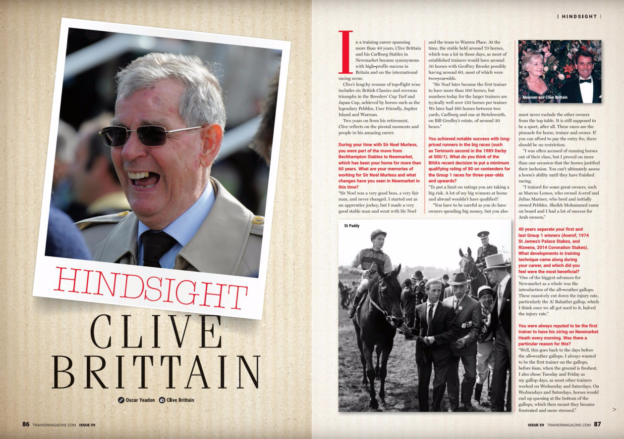 "Hindsight - Clive Brittain       In a training career spanning more than 40 years, Clive Brittain and his Carlburg Stables in Newmarket became synonymous with high-profile success in Britain and on the international racing scene.      Clive's lengthy resume of top-flight wins includes six British Classics and overseas triumphs in the Breeders' Cup Turf and Japan Cup, achieved by horses such as the legendary Pebbles, User Friendly, Jupiter Island and Warrsan.      Two years on from his retirement, Clive reflects on the pivotal moments and people in his amazing career.       During your time with Sir Noel Murless, you were part of the move from Beckhampton Stables to Newmarket, which has been your home for more than 60 years. What are your memories of working for Sir Noel Murless and what changes have you seen in Newmarket in this time?      ""Sir Noel was a very good boss, a very fair man, and never changed. I started out as an apprentice jockey, but I made a very good stable man and went with Sir Noel and the team to Warren Place. At the time, the stable held around 70 horses, which was a lot in those days, as most of established trainers would have around 50 horses with Geoffrey Brooke possibly having around 60, most of which were two-year-olds.      ""Sir Noel later became the first trainer to have more than 100 horses, but numbers today for the larger trainers are typically well over 150 horses per trainer. We later had 160 horses between two yards, Carlburg and one at Stetchworth, on Bill Gredley's estate, of around 30 boxes.""        You achieved notable success with long-priced runners in the big races (such as Terimon's second in the 1989 Derby at 500/1). What do you think of the BHA's recent decision to put a minimum qualifying rating of 80 on contenders for the Group 1 races for three-year-olds and upwards?      ""To put a limit on ratings you are taking a big risk. A lot of my big winners at home and abroad wouldn't have qualified!      ""You have to be careful as you do have owners spending big money, but you also must never exclude the other owners from the top table. It is still supposed to be a sport, after all. These races are the pinnacle for horse, trainer and owner. If you can afford to pay the entry fee, there should be no restriction.      ""I was often accused of running horses out of their class, but I proved on more than one occasion that the horses justified their inclusion. You can't ultimately assess a horse's ability until they have finished racing.""      ""I trained for some great owners, such as Marcus Lemos, who owned Azerof and Julius Mariner, who bred and initially owned Pebbles. Sheikh Mohammed came on board and I had a lot of success for Arab owners.""       40 years separate your first and last Group 1 winners (Averof, 1974 St James's Palace Stakes, and Rizeema, 2014 Coronation Stakes). What developments in training technique came along during your career, and which did you feel were the most beneficial?      ""One of the biggest advances for Newmarket as a whole was the introduction of the all-weather gallops. These massively cut down the injury rate, particularly the Al Bahathri, which I think once we all got used to it, halved the injury rate.""        You were always reputed to be the first trainer to have his string on Newmarket Heath every morning. Was there a particular reason for this?      ""Well, this goes back to the days before the all-weather gallops. I always wanted to be the first trainer on the gallops, before 6am, when the ground is freshest. I also chose Tuesday and Friday as my gallop days, as most other trainers worked on Wednesday and Saturdays. On Wednesdays and Saturdays, horses would end up queuing at the bottom of the gallops, which then meant they became frustrated and more stressed.""       As one who became a trainer after time served as an apprentice jockey and then stable lad, what are your thoughts on the current staffing shortage in the racing industry?      ""Any job needs a bit of backbone. I treated my job as my life and I put in what I expected to get out. There do seem to be some people coming into the industry, through a racing school, yet don't know about what they should be getting into a horse, and are going to the races as 'ready-made jockeys'. You can't do that.""      ""It's not a 9-5 job. Racing should be a passion for staff; our horses won a lot of best-turned-out awards.      ""As a trainer, I made a few changes and we were one of the first yards to start sending out three lots, but also gave staff every other weekend off, rather than one weekend in three as was the norm at the time.      ""Evening stables always take time but we always tried to avoid wasting time. One of my habits was to take a packet of Polo mints around with me, so I could more quickly find the horses who were out of sorts; if there was something wrong, the horse didn't come for the Polo.""       You're regarded as something of a pioneer for British trainers when it came to having runners at major overseas meetings. Were you aware that you were blazing a trail for British trainers in those early days?      ""John Dunlop and Paul Cole were certainly among the first British trainers to go overseas, beyond Europe, which to me seemed the right thing to so, as the prize money was very good. This was something I noticed as a stable lad when attending races in Paris.      ""A lot of the races used to be invitationals, so it was crazy to overlook them. Sir Henry Cecil wouldn't run abroad for a long time, but when he did, he was soon converted.      ""Travelling is now a lot easier than it used to be and the staff on flights are very good. If I had a horse now, I wouldn't hesitate. After one disappointment with an overseas runner, we learned that it was best to keep everything simple and the same for the horse, particularly their eating routine, so feed and watering times were kept the same. Even a two-day interruption to the eating rhythm could cause trouble.""        Of all your achievements as a trainer, which were the most satisfying and why?      ""The Breeders' Cup Turf and Japan Cup are certainly up there. Even finishing second in the Kentucky Derby with Bold Arrangement. On breeding he should have been 1000/1, but nearly won! I did feel some pride in flying the flag for the country, and the money's there, but the prestige far outweighs the money.      ""Pebbles was very flighty and got upset very easily. She would be accompanied everywhere by Come On The Blues. Our head lad Jock Brown got on with her very well and would know exactly at what pace to go with her in her work. She wasn't the soundest, either, and probably swam more miles than she galloped.      ""It was with horses like Pebbles that all the little things you have learned over the years come into play, all of which essentially combine to take the stress out of training.""         Who has been the biggest influence on your career?      ""It was while working for Sir Noel that I met my wife, Maureen, who was at that time his secretary. Maureen knows everything about breeding and with my brawn and her brains, the combination worked a treat when I was training.      ""Maureen is now in a care home, Oaklands, just down the road in Bottisham, and I would like to take this opportunity to thank all the staff there. They're so good and would make the perfect stable lad or lass, given the care and respect they show their residents.      ""Sir Noel could undoubtedly get the best out of a horse, and was very good with fillies. Just as he influenced my career, I can draw parallels between the late Michael Jarvis and Roger Varian, who bought Carlburg from me. In fact, Michael and I once had a long chat about Roger and we both saw the potential that he has realised.""       Which horse, past or present, who you have liked to train?      ""St Paddy, who I rode at home. He was a horse who pulled like a train and I managed to get him settled and relaxed. To see him win the Derby gave me a great deal of pleasure."""