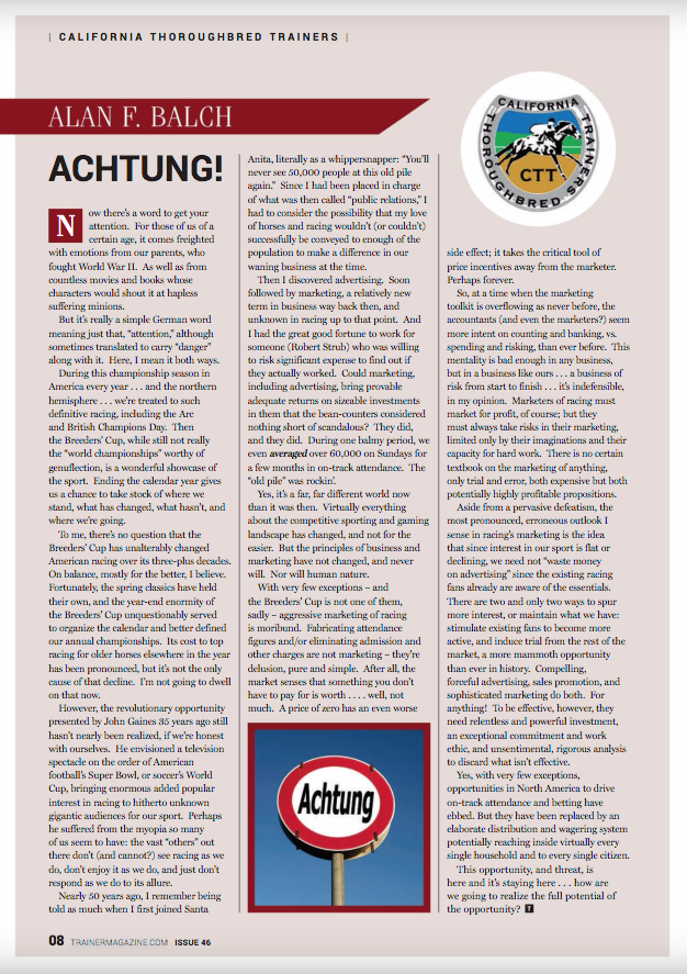 """Achtung! – by Alan F. Balch      Now there's a word to get your attention. For those of us of a certain age, it comes freighted with emotions from our parents, who fought World War II. As well as from countless movies and books whose characters would shout it at hapless suffering minions.      But it's really a simple German word meaning just that, """"attention,"""" although sometimes translated to carry """"danger"""" along with it. Here, I mean it both ways.      During this championship season in America every year . . . and the northern hemisphere . . . we're treated to such definitive racing, including the Arc and British Champions Day. Then the Breeders' Cup, while still not really the """"world championships"""" worthy of genuflecting, is a wonderful showcase of the sport. Ending the calendar year gives us a chance to take stock of where we stand, what has changed, what hasn't, and where we're going.      To me, there's no question that the Breeders' Cup has unalterably changed American racing over its three-plus decades. On balance, mostly for the better, I believe. Fortunately, the spring classics have held their own, and the year-end enormity of the Breeders' Cup unquestionably served to organize the calendar and better defined our annual championships. Its cost to top racing for older horses elsewhere in the year has been pronounced, but it's not the only cause of that decline. I'm not going to dwell on that now.      However, the revolutionary opportunity presented by John Gaines 35 years ago still hasn't nearly been realized, if we're honest with ourselves. He envisioned a television spectacle on the order of American football's Super Bowl, or soccer's World Cup, bringing enormous added popular interest in racing to hitherto unknown gigantic audiences for our sport. Perhaps he suffered from the myopia so many of us seem to have: the vast """"others"""" out there don't (and cannot?) see racing as we do, don't enjoy it as we do, and just don't respond as we do to its allure.   """