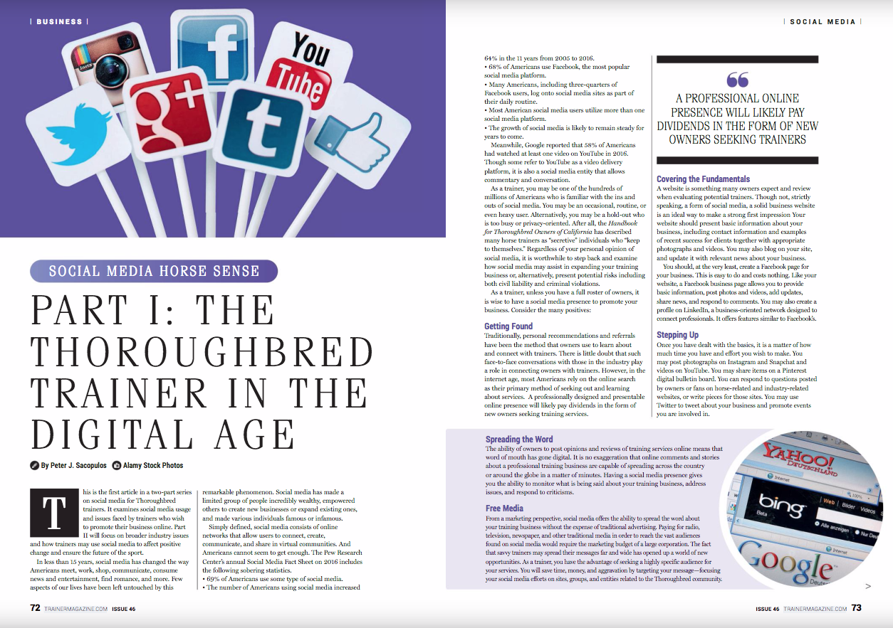 This is the first article in a two-part series on social media for Thoroughbred trainers. It examines social media usage and issues faced by trainers who wish to promote their business online. Part II will focus on broader industry issues and how trainers may use social media to affect positive change and ensure the future of the sport.      In less than 15 years, social media has changed the way Americans meet, work, shop, communicate, consume news and entertainment, find romance, and more. Few aspects of our lives have been left untouched by this remarkable phenomenon. Social media has made a limited group of people incredibly wealthy, empowered others to create new businesses or expand existing ones, and made various individuals famous or infamous.      Simply defined, social media consists of online networks that allow users to connect, create, communicate, and share in virtual communities. And Americans cannot seem to get enough. The Pew Research Center's annual Social Media Fact Sheet on 2016 includes the following sobering statistics.       • 69% of Americans use some type of social media.       • The number of Americans using social media increased 64% in the 11 years from 2005 to 2016.      • 68% of Americans use Facebook, the most popular social media platform.      • Many Americans, including three-quarters of Facebook users, log onto social media sites as part of their daily routine.      • Most American social media users utilize more than one social media platform.      • The growth of social media is likely to remain steady for years to come.      Meanwhile, Google reported that 58% of Americans had watched at least one video on YouTube in 2016. Though some refer to YouTube as a video delivery platform, it is also a social media entity that allows commentary and conversation.      As a trainer, you may be one of the hundreds of millions of Americans who is familiar with the ins and outs of social media. You may be an occasional, routine, or even heavy