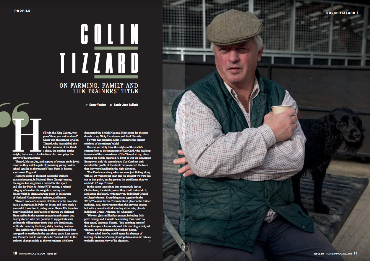 """""""He'll win the King George, two years' time, you wait and see!"""" Given that the speaker is Colin Tizzard, who has saddled the last two winners of the Grade 1 chase, the opinion carries weight, but a warm chuckle from him downplays the gravity of his statement.       Tizzard, his son Joe, and a group of owners are in jovial mood as they watch a pair of promising young novices school upsides at the trainer's Venn Farm Stables in Dorset, south-west England.      Home to some of the most successful trainers, past and present, in National Hunt (Jumps) racing, the region has long been a hotbed for the sport and also for Point-to-Point (PTP) racing, a related category of amateur thoroughbred racing over fences which is often a starting point in the careers of National Hunt jockeys, trainers, and horses.      Tizzard is one of a number of trainers in the area who have a background in Point-to-Points and have made a successful transition to racing under Rules. His team has firmly established itself as one of the top 20 National Hunt stables in the country season in and season out, having started with two pointers to support his son's embryonic riding career more than two decades ago, while also running the family dairy farming business.      The stable's run of form has notably progressed from very good to excellent in the past three years. Last season was Tizzard's best to date, when he finished third in the trainers' championship to the two trainers who have dominated the British National Hunt scene for the past decade or so, Nicky Henderson and Paul Nicholls.      So what has propelled Colin Tizzard to the highest echelons of the trainers' table?      One can certainly trace the origins of the stable's current form to the emergence of Cue Card, who has long been one of the cornerstones of the Tizzard string. Since beating the highly regarded Al Ferof to win the Champion Bumper on only his second start, Cue Card not only elevated the profile of the stable but reassured the """