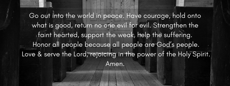 Go out into the world in peace. Have courage, hold onto what is good, return no one evil for evil. Strengthen the faint hearted, support the weak, help the suffering. Honor all people because all people are God's peo.jpg