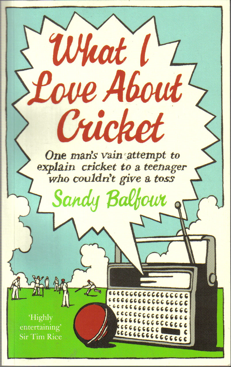 WHAT I LOVE ABOUT CRICKET  Memoir Ebury Publishing - March 2009  The story of a summer when a 'master' cricket obsessive teaches his novice 'pupil' the wisdom of the game.
