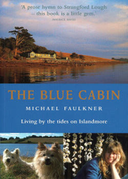 THE BLUE CABIN  Non-Fiction, 210 pages Blackstaff Press - September 6, 2006  'By Christmas we were living to the rhythm of the tides...' Following the collapse of his business and the loss of their home, Mike Faulkner and his artist wife left Scotland for Islandmore, an uninhabited island on Strangford Lough in Northern Ireland. This is the story of their extraordinary journey.