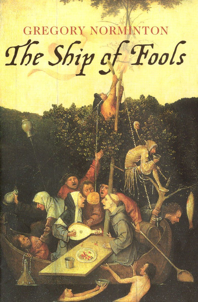 THE SHIP OF FOOLS  Literary fiction, 278 pages Sceptre, 21 March 2002  Inspired and named after the painting by Bosch. In Chaucerian style, the fools on the purgatorial ship bicker and vie for attention, creating a compendium of interrelated stories. Fans of Borges, Calvino, Rushdie and Grass will enjoy the Baroque relish of the weird and the wonderful.