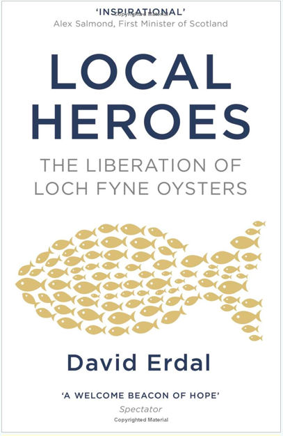 LOCAL HEROES    Narrative non-fiction   Viking, 5 June 2008    Employee ownership specialist David Erdal tells the story of seafood company Loch Fyne Oysters: built by an assortment of colourful characters and vulnerable to attack when its founder and major shareholder died, it was rescued into employee ownership.    'An extraordinary story.' -- Sir Menzies Campbell