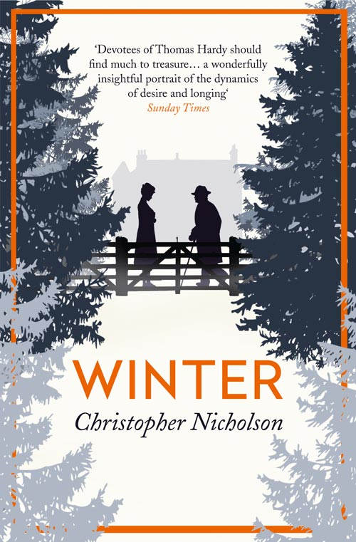 WINTER  Novel, 247pp Fourth Estate, February 2014  'A wonderful novel, moving, gripping and illuminating. Keeping closely to the facts about the relationship between Thomas Hardy, his second wife Florence, and the beautiful young Gertrude, Nicholson has used the resources of fiction to represent their emotional lives with intensity and depth.' - David Lodge