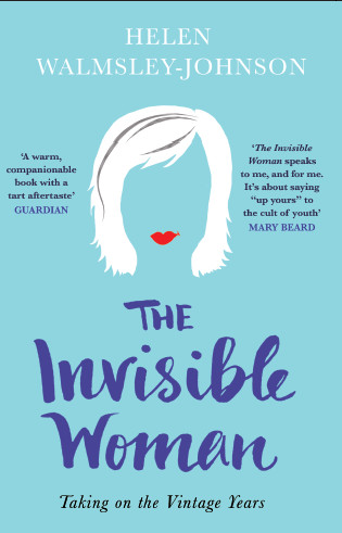 THE INVISIBLE WOMAN  Memoir, 240 pages  Icon Books, June 2015  A funny, frank and essential book on ageing. Helen discusses what it is to reach your fifties, look both backwards and forwards, and how to continue pursuing adventures in later life even when it seems your brain and your body are working against you.