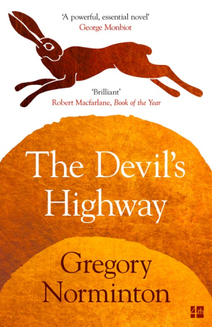 THE DEVIL'S HIGHWAY  Literary, 224 pages  4th Estate, Jan 2018  An ancient British boy, discovering a terrorist plot, must choose between his brother and his tribe.  In the twenty-first century, two men – one damaged by war, another by divorce – clash over their differing claims on the land, and a young girl is caught between them.  In the distant future, a gang of feral children struggles to reach safety in a burning world.  A Roman road, an Iron Age hill fort, a hand-carved flint, and a cycle of violence that must be broken.