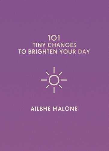 101 TINY CHANGES TO BRIGHTEN YOUR DAY  Self Help, 128 pages Icon Books, October 2018  For anyone with anxiety issues, those who struggle to prioritise their own mental health over catching up on emails and social media, or those looking for a bit of encouragement, these small tips will help you shine again.  With small actions, you can make a big improvement to your well-being – whether it's making your phone a source of positivity instead of stress, engaging in habits that make you feel healthier and more positive, or preparing for darker days. Ailbhe Malone's simple tips combine with witty illustrations from Naoise Dolan to create a resource you'll dip into whenever you need a helping hand.  A totem for your bedside table, backpack, or to give to a friend in need, this book believes that you're worth looking after, even when you don't.