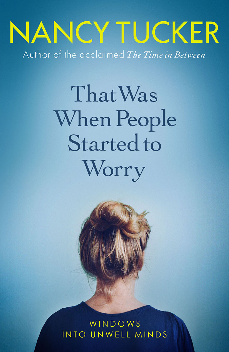 THAT WAS WHEN PEOPLE STARTED TO WORRY  Mental Health, 296 pages Icon, June 2018  Having conducted over 100 hours of interviews with 60 British women aged 16–25, Nancy Tucker explores what it's like to suffer from serious mental illness as a young woman.   With raw honesty, sensitivity and humour, Tucker examines real experiences of anxiety, self-harm, borderline personality disorder, OCD, binge eating disorder, PTSD and dissociative identity disorder. Giving a voice to those who can't speak out themselves, Tucker presents a unique window into the day-to-day trials of living with an unwell mind.