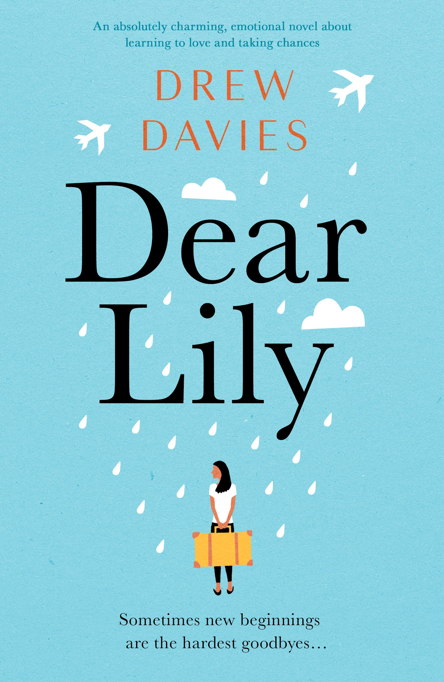 DEAR LILY  Romantic comedy, 281 pages, Bookouture, May 2019  Dear Lily,  It's me, Joy, your much wiser and (very slightly) older sister. I thought I'd start a new tradition of letter writing – now that we're long distance.  On the plane over here, I began to cry in seat 21C. I think the magnitude of it finally hit me, after everything that happened…  I haven't even unpacked yet – the only thing I've taken out of my suitcase is Harville, your beloved childhood teddy. Sorry for stealing him, but I need him more than you do. Every time I look at that little brown bear I think about our childhood. Remember that dance we made up to Annie' s 'It's a Hard Knock Life'? (Remember the broom choreography?)  I'm also sorry for abandoning you – I've always been your agony aunt, and a buffer in your infamous shouting matches with Mum. But I had to leave, Lily, I had to.  Anyway, I'm here now. I'm here to start over, and to face up to the past. I want to learn to laugh again, and to find someone to love who will maybe even love me back. You always told me I was just getting by, not actually living , so I'm finally doing it. Wish me luck, little sister.  Love,  Joy x