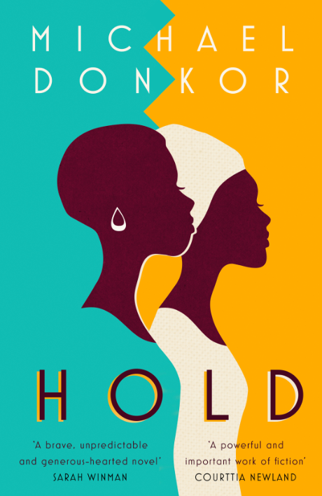 HOLD  Literary, 320 pages Fourth Estate, July 2018  Moving between Ghana and London, HOLD is an intimate, moving, powerful coming-of-age novel. It's a story of friendship and family, shame and forgiveness; of learning what we should cling to, and when we need to let go.