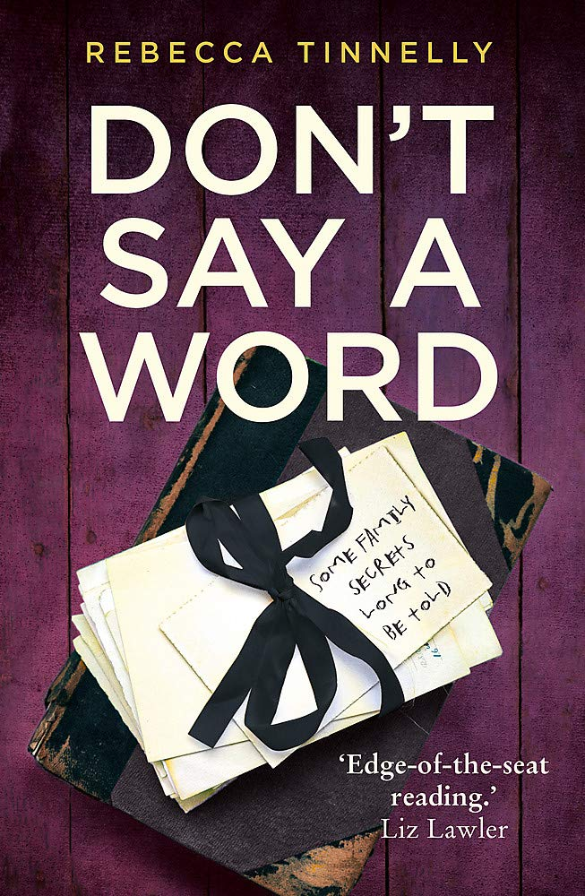 DON'T SAY A WORD  Psychological thriller, 368 pages, Hodder, August 2019  Some family secrets demand to be told . . .  Connie lost her words at the age of five, the day she witnessed her mother and father's untimely death.  Since then she has been all but mute, only being able to choke out a few select words. Now, years on, Connie's husband is on his deathbed and all she can do is quietly sit by his side.  But there are so many dreadful secrets locked up in Connie's silent prison. And time is running out to set them free . . .