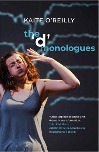 THE 'D' MONOLOGUES Collected plays, 312 pages, Oberon Books, September 2018  This unique collection of fictional dramatic monologues was written specifically for D/deaf and disabled performers (the 'd' of the title), informed by lived experience. But the 'd' could just as easily refer to difference, diversity, defiance, determination, desirability and a host of other delicious d's....  Covering a wide variety of form, content, and theatrical styles, the monologues offer fresh perspectives on difference and disability from across the UK and beyond. From biting satire to crip pride, observational comedy to poignant revelations of life in contemporary Britain and beyond, these texts challenge and subvert ingrained preconceptions of disability and celebrate all the possibilities of human variety.