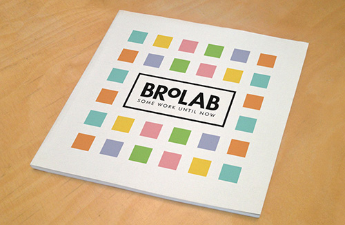 Some Work Until Now    Purchase online    here .     A catalog of BroLab's work from 2010-13. Made possible by the Elizabeth Firestone Graham Foundation.