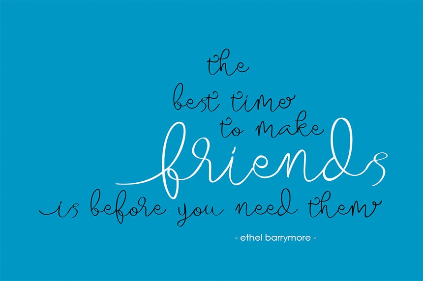 The Best Time to Make Friends is Before You Need Them / Ethel Barrymore - Almarhum Typeface