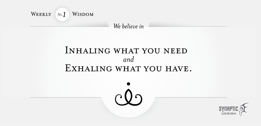We believe in Inhaling what you need, and exhaling what you have.