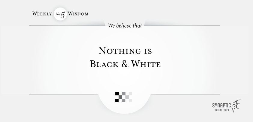 We believe that nothing is Black and White.