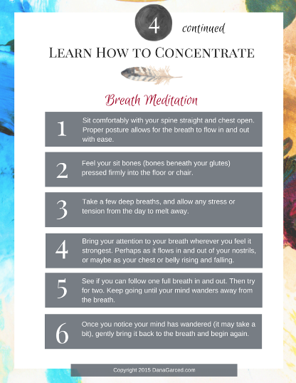 ***Note that the intention of this meditation is NOT to avoid distracting thoughts, emotions, etc. In fact, step 5 and 6 which ask you to notice when your mind has wandered and then gently bring it back to the breath,are the key pieces to strengthening your mind.Each time you bring your wandering mind back to the breath, you are strengthening your ability to focus and concentrate your mind (ie. healing your mind),bringing you 1 step closer to transforming your life!
