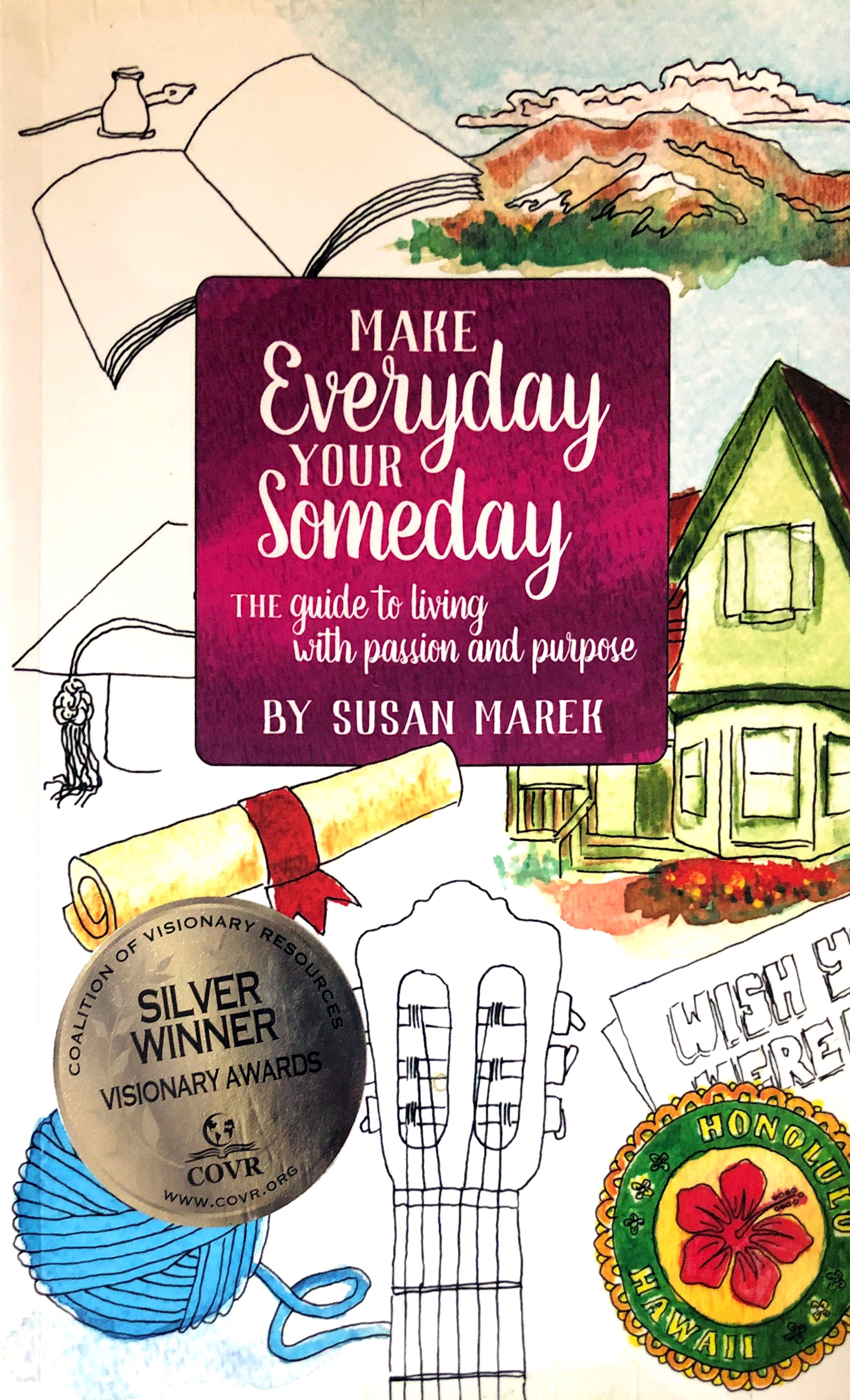 Make Everyday Your Someday: THE Guide to Living with Passion and Purpose - This book is available on Amazon.com BarnesandNoble.com, Powells.com, as well as other online retailers. It is also available to order from your local bookshop as well.