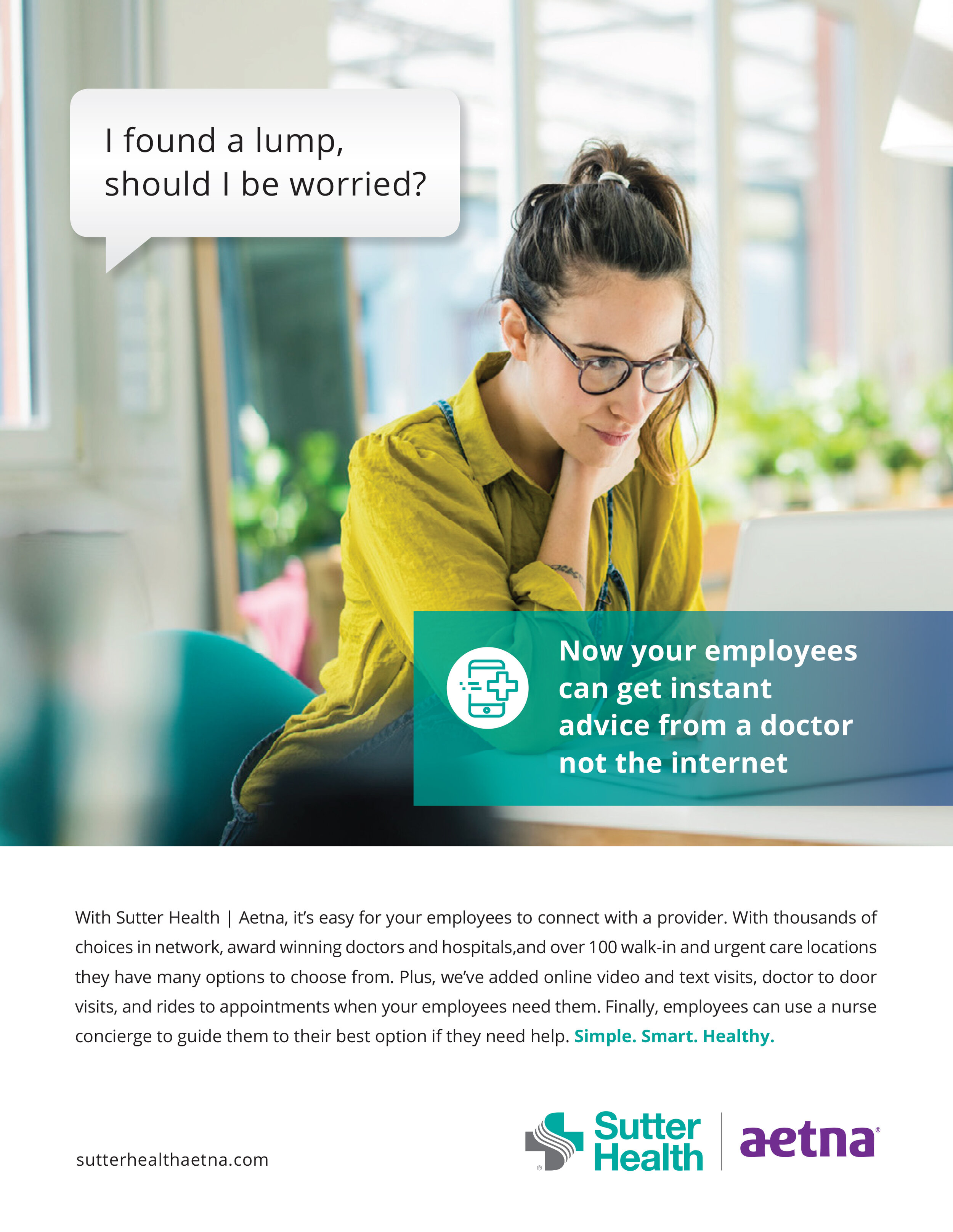 I found a lump, should I be worried? Now your employees can get instant advice from a doctor, not the internet. - With Sutter Health | Aetna, it's easy for your employees to connect with a provider. With thousands of choices in network, award-winning doctors and hospitals, and over 100 walk-in and urgent care locations they have many options to choose from. Plus, we've added online video and text visits, doctor to door visits, and rides when your employees need them. Simple. Smart. Healthy.
