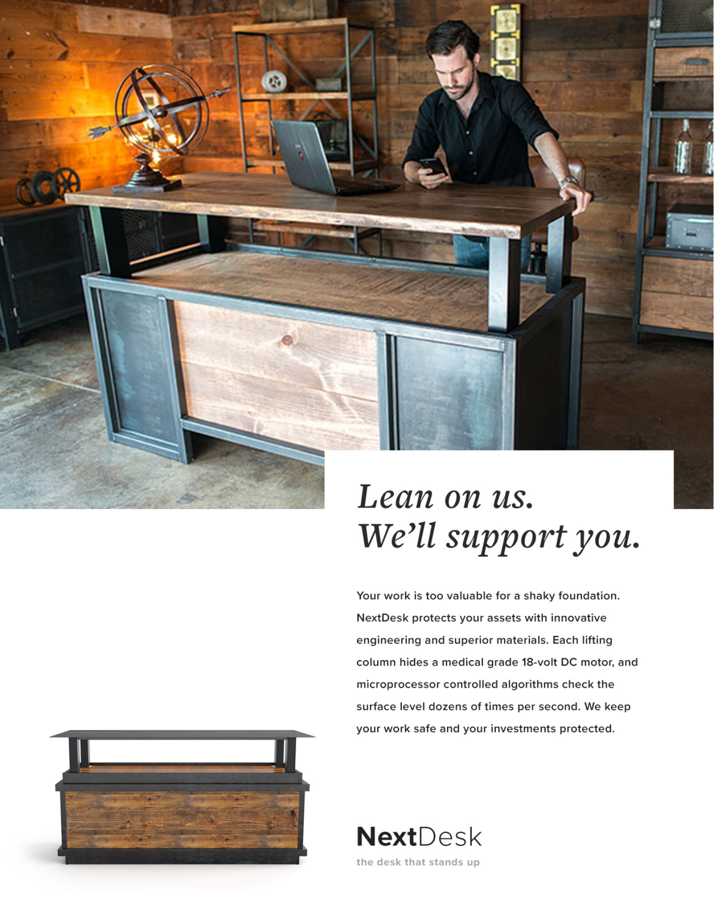 Lean on us. We'll support you. - Your work is too valuable for a shaky foundation. NextDesk protects your assets with innovative engineering and superior materials. Each lifting column hides a medical grade 18-volt DC motor, and microprocessor controlled algorithms check the surface level dozens of times per second. We keep your work safe and your investments protected.