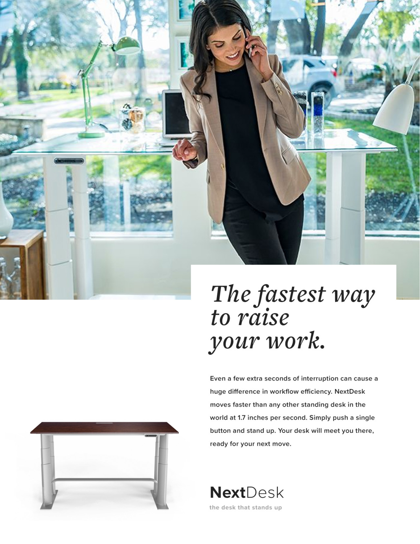 The fastest way to raise your work. - Even a few extra seconds of interruption can cause a huge difference in workflow efficiency. NextDesk moves faster than any other standing desk in the world at 1.7 inches per second. Simply push a single button and stand up. Your desk will meet you there, ready for your next move.