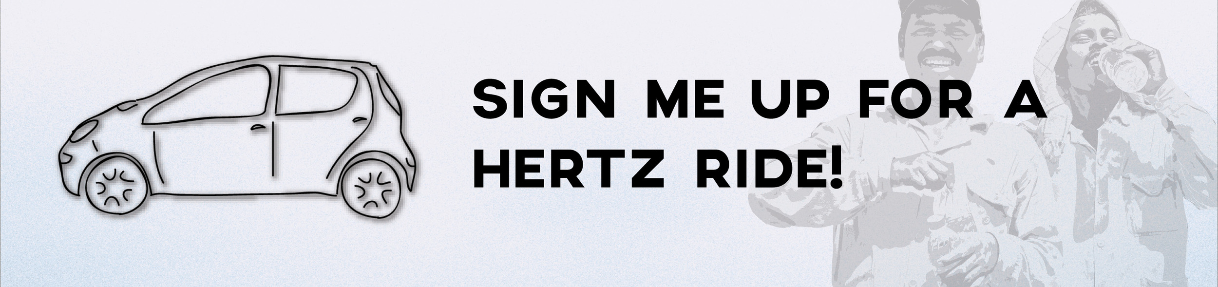 SIGN ME UP FOR A HERTZ RIDE!