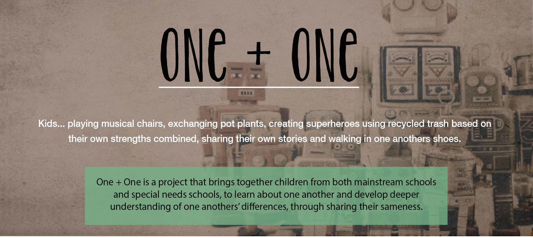 One + One is a project that brings together children from both mainstream schools and special needs school, to learn about one another and develop deeper understanding of the anothers' differences, through sharing their sameness.