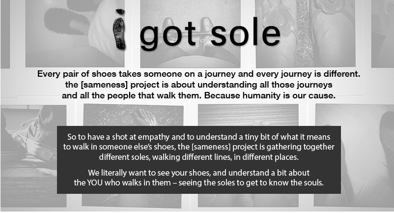 Every pair or shoes takes someone on a journey and every journey is different. the [sameness] project is about understanding all those journeys and all the people that walk them. Because humanity is our cause.