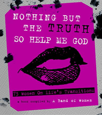 Nothing But the Truth So Help Me God: 73 Women on Life's Transitions ( Amazon )