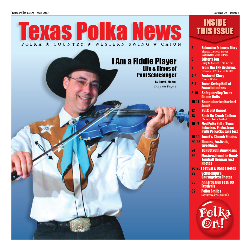 - Fiddler Paul Schlesinger Featured in MayMeet Paul Schlesinger, recently awarded the 2016 Song of the Year by the Will Rogers Academy of Western Artists for his rendition of You Were Meant to Ruin My Dreams. Find out who was inducted into the Texas Western Swing Hall of Fame, and who was inducted into the first Polka Hall of Fame in Hallettsville. Also in this issue, the state of Texas Dance Halls from a Colorado writer's perspective...We remember musician Norbert Janak...Debut of Musings from the Road with first contributor Alex Meixner...Texas Czech Heritage & Cultural Center gets ready to celebrate 20 years.