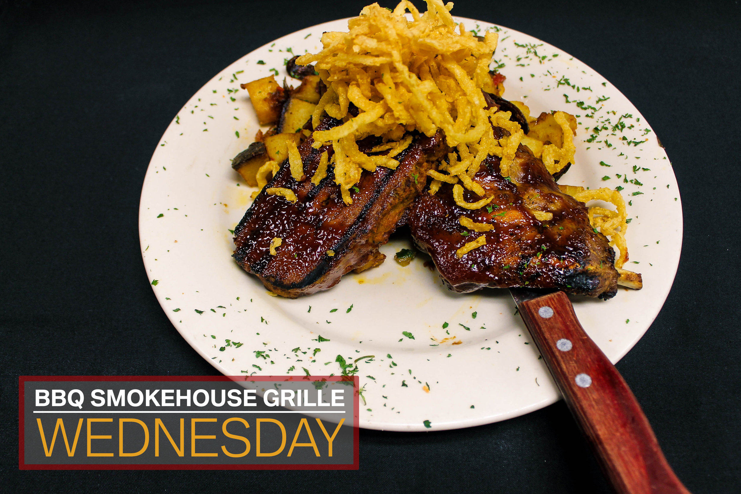 Wednesday  Barbecue Smokehouse Grille (Half Slab of Baby Back Ribs, Meatloaf, Memphis Potatoes and Fried Shredded Onions) $16.50  4 P.M. - 10 P.M.