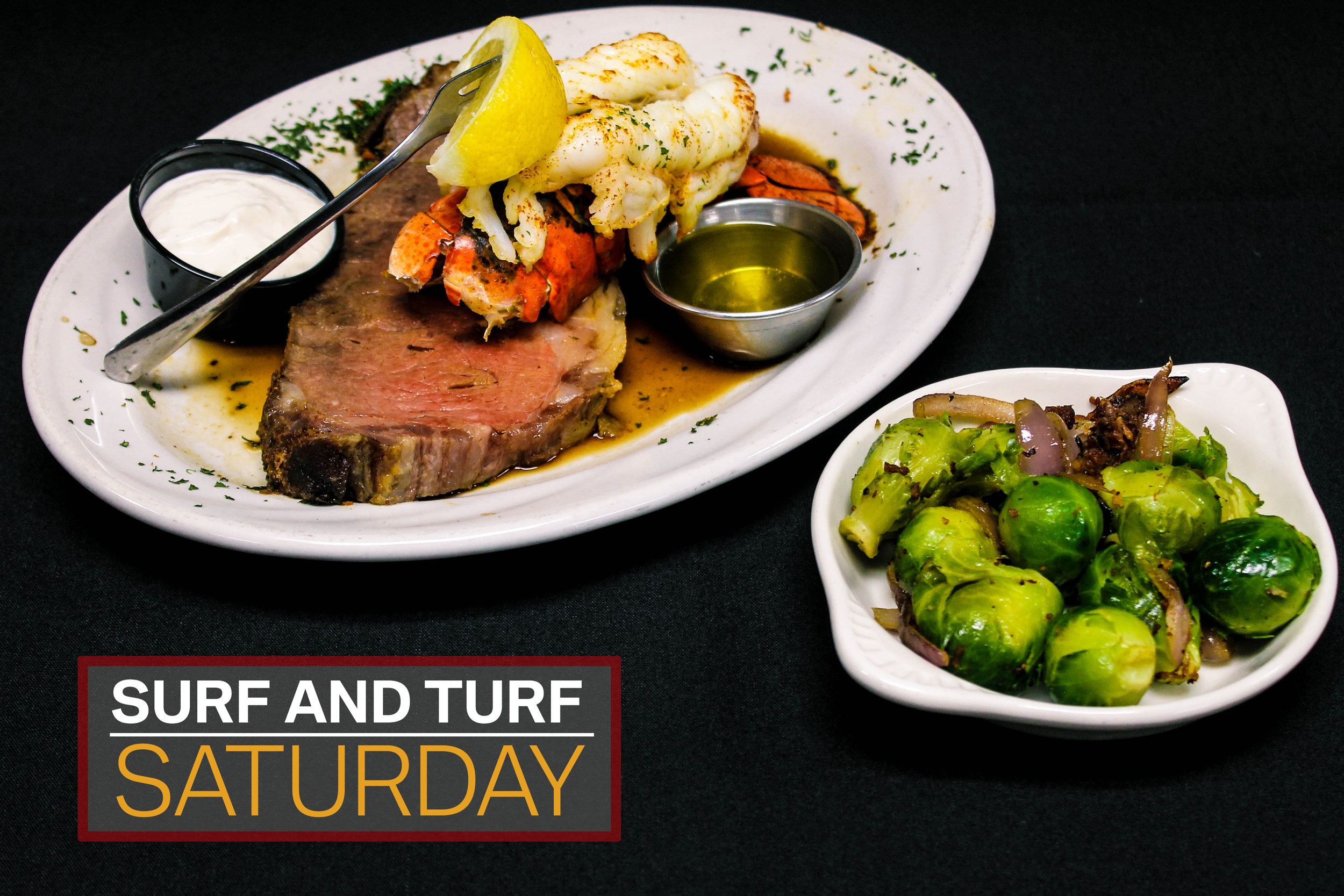 Saturday  Surf & Turf (7 oz. Lobster tail & 8 oz. Prime rib) $29.95  3 P.M. - 11 P.M.
