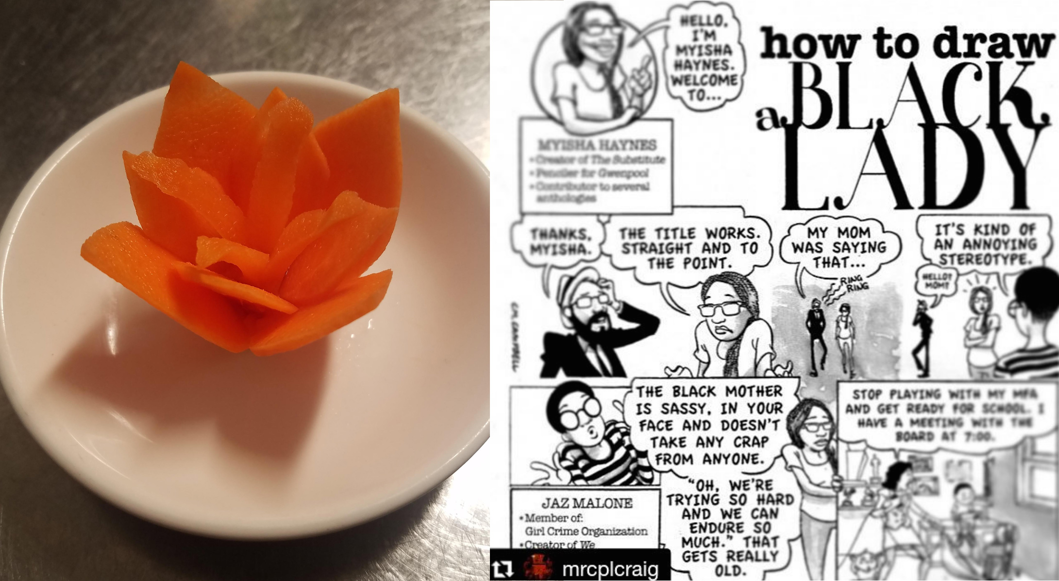 Left: A carrot cut into a flower, given to me by a coworker on a very long day. It was delicious.  Right:  How To Draw A Black Lady by Craig Campbell  for Hyperallergic, in which I have a cameo!