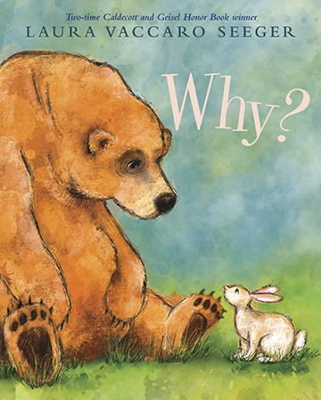 "WHY?      (reviews)    BOOKLIST – May 15, 2019 (starred review)    By Laura Vaccaro Seeger. Illus. by the author Aug. 2019. 32p. Holiday, $18.99 (9780823441730); e-book, $11.99 (9780823442935). PreS–K   One of Seeger's great talents is distilling a child's concerns to their essence. Here the stand-in for the child is a sweet white rabbit who can be frisky and contemplative by turns, but what she does most consistently is ask the one-word question of the title. A shaggy brown bear with a remarkably expressive face is helpfully there to answer. What Rabbit is questioning never needs to be spelled out, because it is so simply depicted in the lovely, focused watercolor illustrations. As he waters flowers, Bear responds to the ""why?"" by saying, ""Because flowers need water to grow."" As Bear guzzles pots of honey, the reason is because it tastes good. And when he's lying against a rock, holding his stomach, it's because he ""ate too much."" But for some things, there are no answers. Rabbit spies a robin dead in the snow, and a sad Bear can only say, ""Sometimes I don't know why."" This celebration of friendship, which Seeger moves seamlessly through the seasons, gives children the opportunity to intuit that, while things change, there is also stability in love and relationships. A poignant ending reiterates that bond, which will be touching for children who like to ask plenty of questions and for the adults on whose laps they sit."